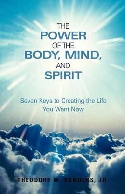 The Power of the Body, Mind, and Spirit: Seven Keys to Creating the Life You Want Now