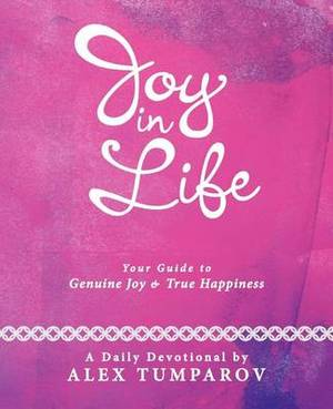 Joy In Life: Your Guide to Genuine Joy and True Happiness