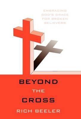 Beyond the Cross: Embracing God's Grace for Broken Believers