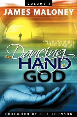 The Dancing Hand of God, Volume 1: Unveiling the Fullness of God Through Apostolic Signs, Wonders and Miracles: Volume 1