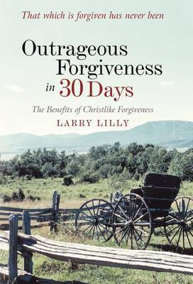 Outrageous Forgiveness in 30 Days: The Benefits of Christlike Forgiveness