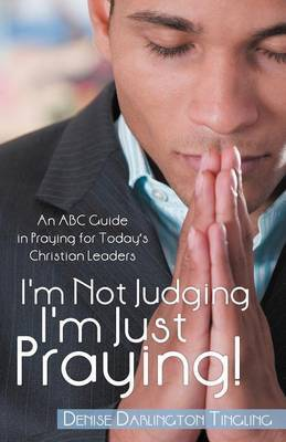 I'm Not Judging; I'm Just Praying!: An ABC Guide in Praying for Today's Christian Leaders