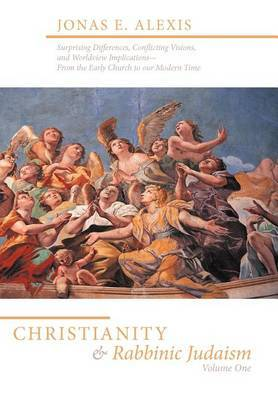 Christianity and Rabbinic Judaism: Surprising Differences, Conflicting Visons, and Worldview Implications--From the Early Church to Our Modern Time