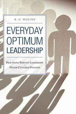 Everyday Optimum Leadership: Practicing Servant Leadership - Other Centered Focused