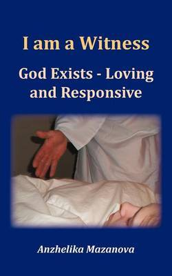 I am a Witness: God Exists - Loving and Responsive