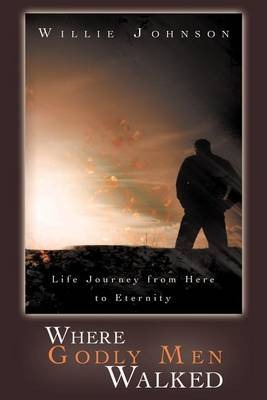 Where Godly Men Walked: Life Journey From Here to Eternity