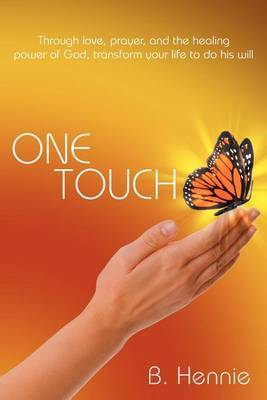 One Touch: Through Love, Prayer, and the Healing Power of God, Transform Your Life to Do His Will
