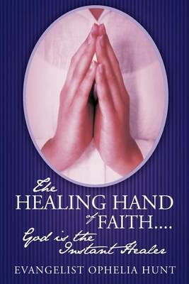 The HEALING HAND Of FAITH...God is the Instant Healer