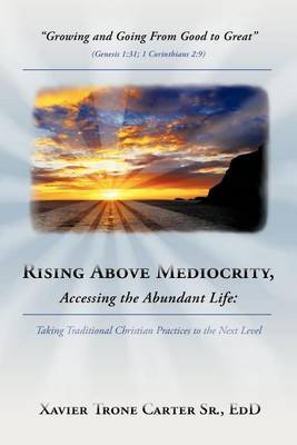 Rising Above Mediocrity, Accessing the Abundant Life: Taking Christian Practices to the Next Level