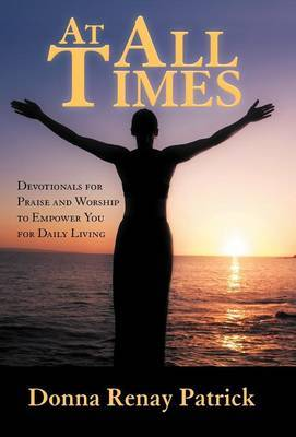 At All Times: Devotionals for Praise and Worship to Empower You for Daily Living
