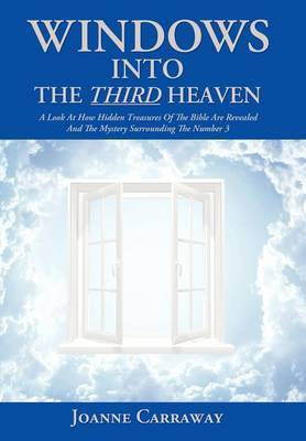 Windows into the Third Heaven: A Look at How  Hidden Treasures  of the Bible Are Revealed and the  Mystery  Surrounding the Number 3