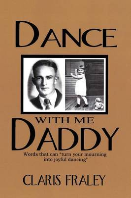Dance With Me Daddy: Words That  Turn Your Mourning into Joyful Dancing