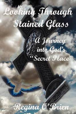 Looking Through Stained Glass: A Journey into God's  Secret Place
