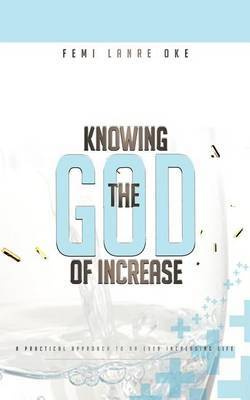 Knowing The God Of Increase: A Practical Approach to an Ever Increasing Life