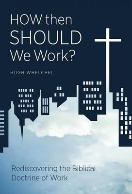 How Then Should We Work?: Rediscovering the Biblical Doctrine of Work