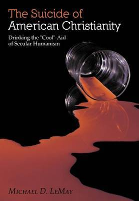 The Suicide of American Christianity: Drinking the  Cool -Aid of Secular Humanism