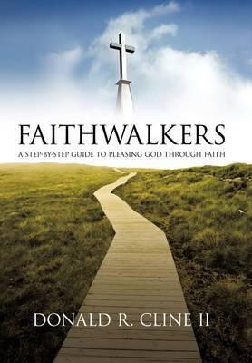Faithwalkers: A Step by Step Guide to Pleasing God Through Faith
