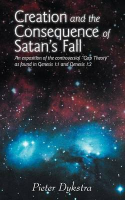 Creation and the Consequence of Satan's Fall: An Exposition of the Contoversial  Gap Theory  as Found in Genesis 1:1 and Genesis 1:2