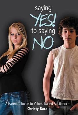 Saying Yes! to Saying No: A Parent's Guide to Values-based Abstinence