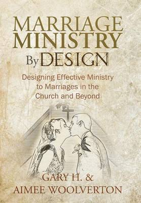 Marriage Ministry By Design: Designing Effective Ministry to Marriages in the Church and Beyond
