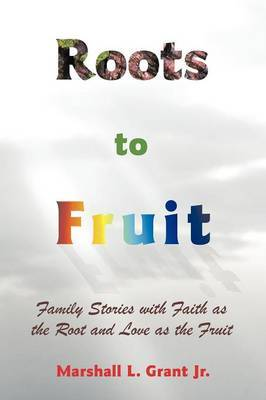 Roots to Fruit: Family Stories with Faith as the Root and Love as the Fruit