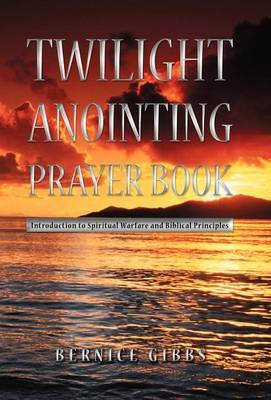 Twilight Anointing Prayer Book: Introduction to Spiritual Warfare and Biblical Principles