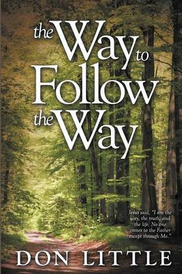 The Way to Follow the Way: Jesus Said,  I am the Way, the Truth, and the Life. No One Comes to the Father Except Through Me.