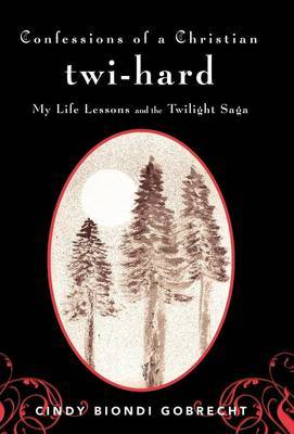 Confessions of a Christian Twi-hard: My Life Lessons and the Twilight Saga