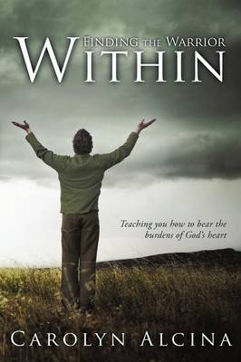 Finding the Warrior Within: Teaching You How to Bear the Burdens of God's Heart