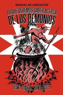 Lo Que Debemos Saber Acerca De Los Demonios: Manual De Liberacion