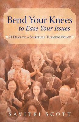 Bend Your Knees to Ease Your Issues: 21 Days to a Spiritual Turning Point