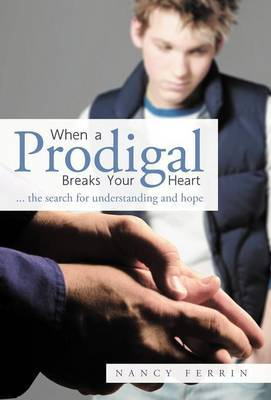 When A Prodigal Breaks Your Heart: .. the Search for Understanding and Hope