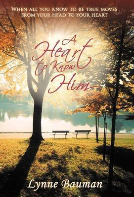 A Heart to Know Him: When All You Know to be True Moves from Your Head to Your Heart