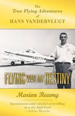 Flying Was My Destiny: The True Flying Adventures of Hans Vandervlugt