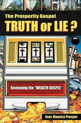 The Prosperity Gospel: Truth or Lie ?: Reviewing the  Wealth Gospel