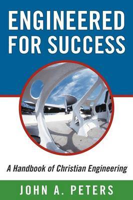 Engineered for Success: A Handbook of Christian Engineering: Engineered Truth That, When Applied to Your Spirit, Will Result in Spiritual Growth and Success
