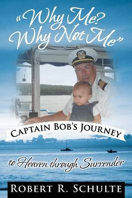 Why Me? Why Not Me  Captain Bob's Journey to Heaven Through Surrender.