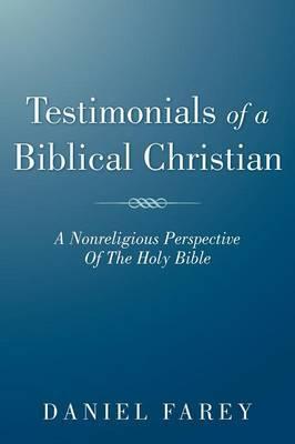 Testimonials Of A Biblical Christian: A Nonreligious Perspective Of The Holy Bible