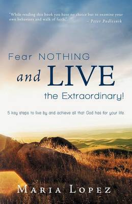 Fear Nothing and Live the Extraordinary!: 5 Key Steps to Live by and Achieve All That God Has for Your Life.