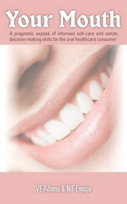 Your Mouth: A Pragmatic Expose of Informed Self-care & Astute Decision-making Skills for the Oral Healthcare Consumer