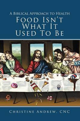 Food Isn't What It Used To Be: A Biblical Approach to Health