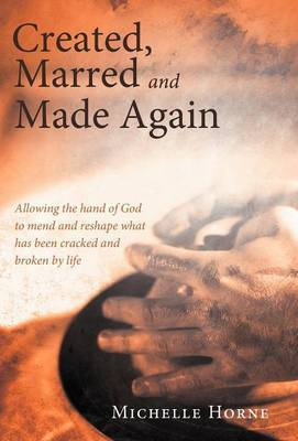 Created, Marred and Made Again: Allowing the Hand of God to Mend and Reshape What Has Been Cracked and Broken by Life