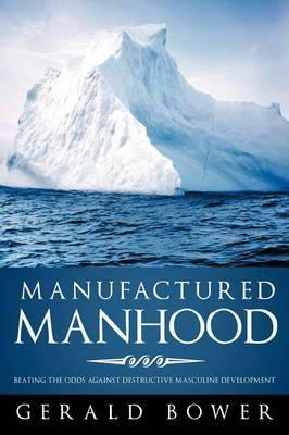 Manufactured Manhood: Beating the Odds Against Destructive Masculine Development
