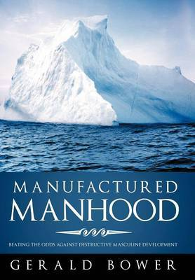 Manufactured Manhood: Beating the Odds Against Destructive Masculine Development