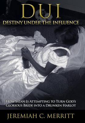 DUI-Destiny Under the Influence: How Satan Is Attempting to Turn God's Glorious Bride into a Drunken Harlot