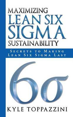 Maximizing Lean Six SIGMA Sustainability: Secrets to Making Lean Six SIGMA Last