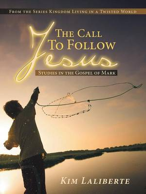 The Call to Follow Jesus: Studies in the Gospel of Mark: From the Series Kingdom Living in a Twisted World