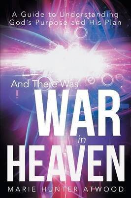 And There Was War in Heaven: A Guide to Understanding God's Purpose and His Plan