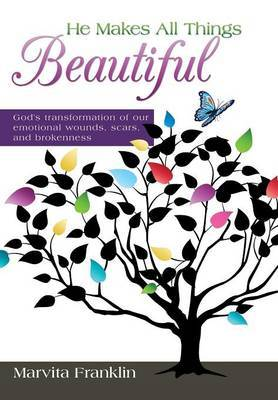 He Makes All Things Beautiful: God's Transformation of Our Emotional Wounds, Scars, and Brokenness