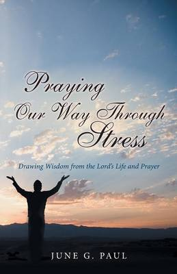 Praying Our Way Through Stress: Drawing Wisdom from the Lord's Life and Prayer